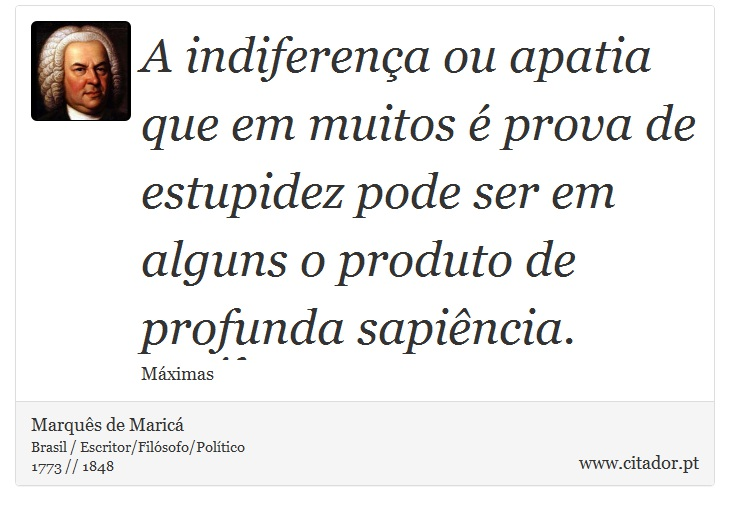 A indiferença ou apatia que em muitos é prova de estupidez pode ser em alguns o produto de profunda sapiência. - Marquês de Maricá - Frases