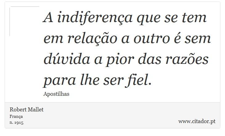 A indiferença que se tem em relação a outro é sem dúvida a pior das razões para lhe ser fiel. - Robert Mallet - Frases