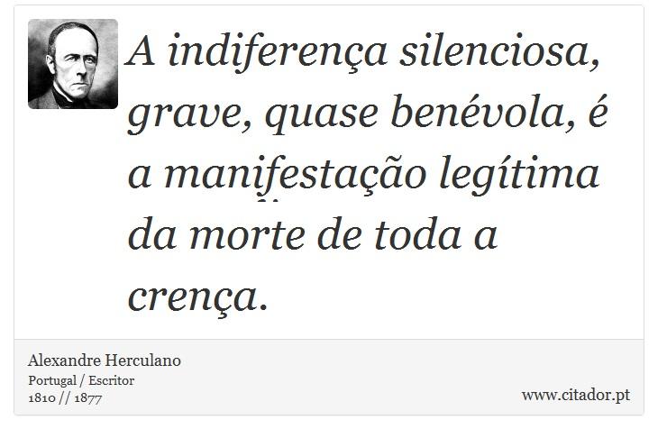 A indiferença silenciosa, grave, quase benévola, é a manifestação legítima da morte de toda a crença. - Alexandre Herculano - Frases