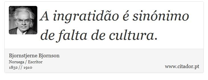 A ingratidão é sinónimo de falta de cultura. - Bjornstjerne Bjornson - Frases
