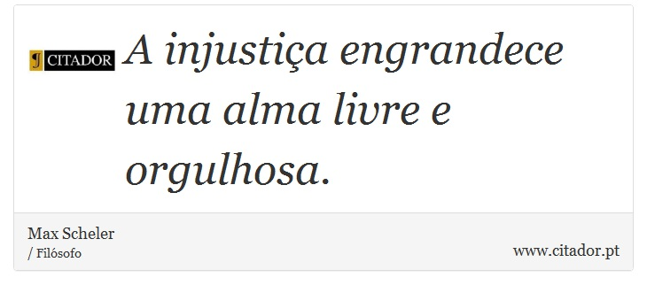 A injustiça engrandece uma alma livre e orgulhosa. - Max Scheler - Frases