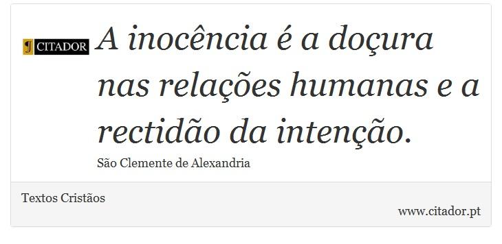 A inocência é a doçura nas relações humanas e a rectidão da intenção. - Textos Cristãos - Frases