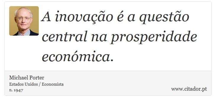 A inovação é a questão central na prosperidade económica. - Michael Porter - Frases