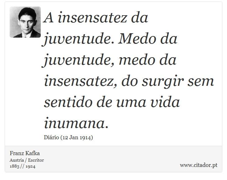 A insensatez da juventude. Medo da juventude, medo da insensatez, do surgir sem sentido de uma vida inumana. - Franz Kafka - Frases