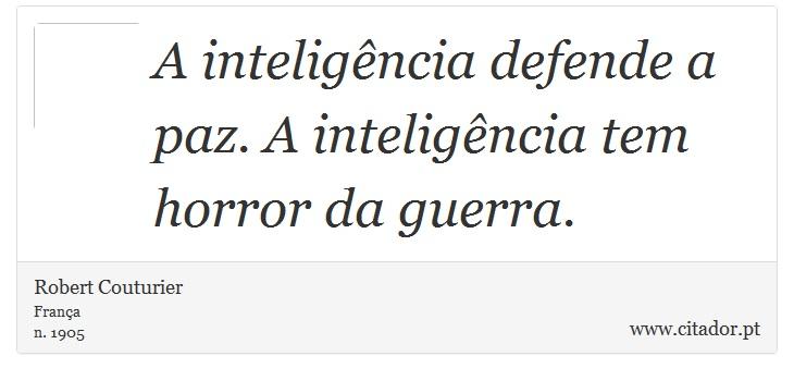 A inteligência defende a paz. A inteligência tem horror da guerra. - Robert Couturier - Frases
