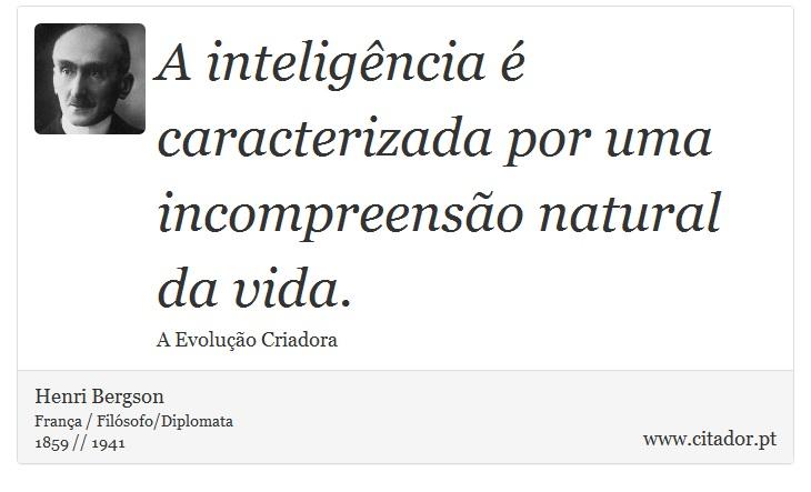 A inteligência é caracterizada por uma incompreensão natural da vida. - Henri Bergson - Frases