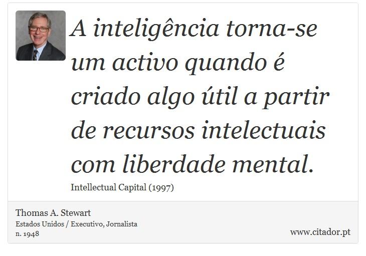 A inteligência torna-se um activo quando é criado algo útil a partir de recursos intelectuais com liberdade mental. - Thomas A. Stewart - Frases