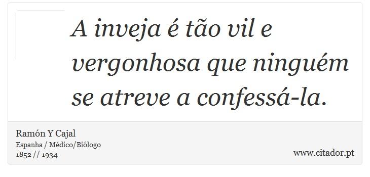 A inveja é tão vil e vergonhosa que ninguém se atreve a confessá-la. - Ramón Y Cajal - Frases