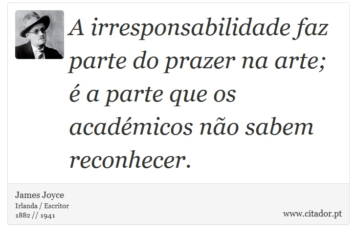 A irresponsabilidade faz parte do prazer na arte; é a parte que os académicos não sabem reconhecer. - James Joyce - Frases