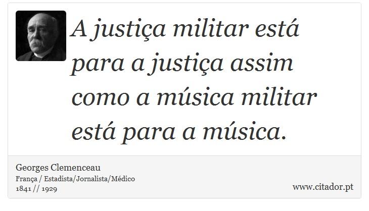 A justiça militar está para a justiça assim como a música militar está para a música. - Georges Clemenceau - Frases