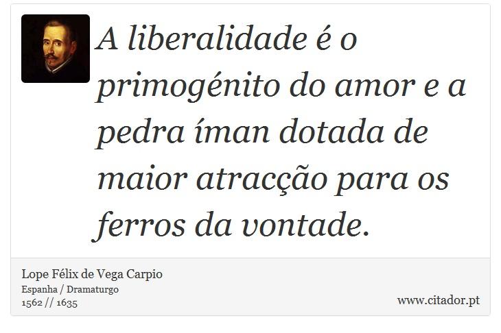 A liberalidade é o primogénito do amor e a pedra íman dotada de maior atracção para os ferros da vontade. - Lope Félix de Vega Carpio - Frases