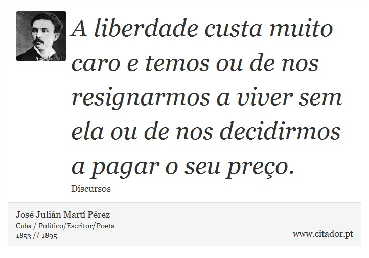 A liberdade custa muito caro e temos ou de nos resignarmos a viver sem ela ou de nos decidirmos a pagar o seu preço. - José Julián Martí Pérez - Frases