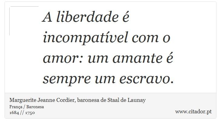 A liberdade é incompatível com o amor: um amante é sempre um escravo. - Marguerite Jeanne Cordier, baronesa de Staal de Launay - Frases