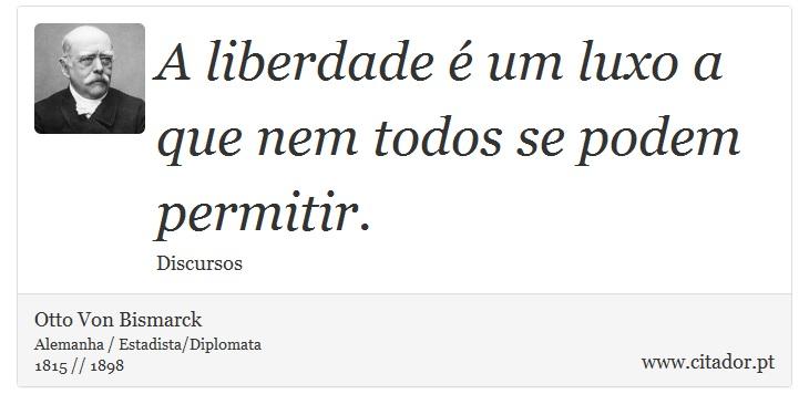 A liberdade é um luxo a que nem todos se podem permitir. - Otto Von Bismarck - Frases