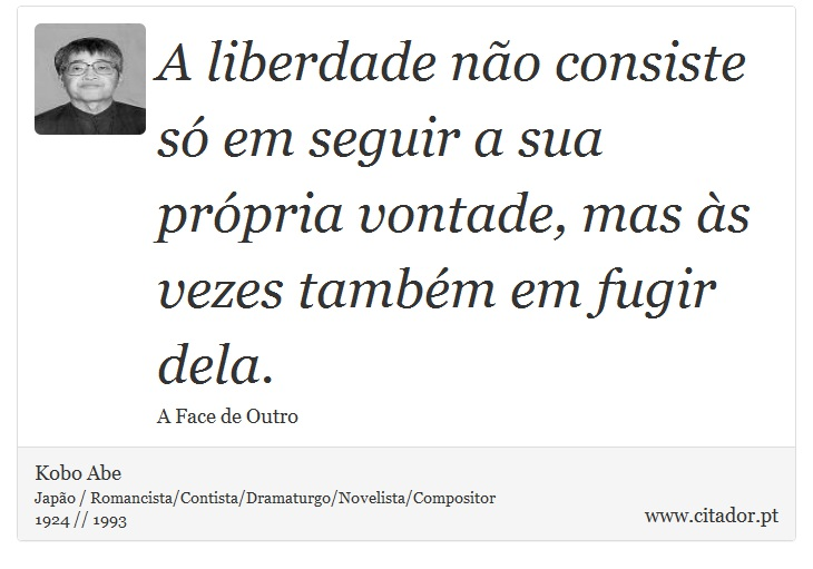 A liberdade não consiste só em seguir a sua própria vontade, mas às vezes também em fugir dela. - Kobo Abe - Frases