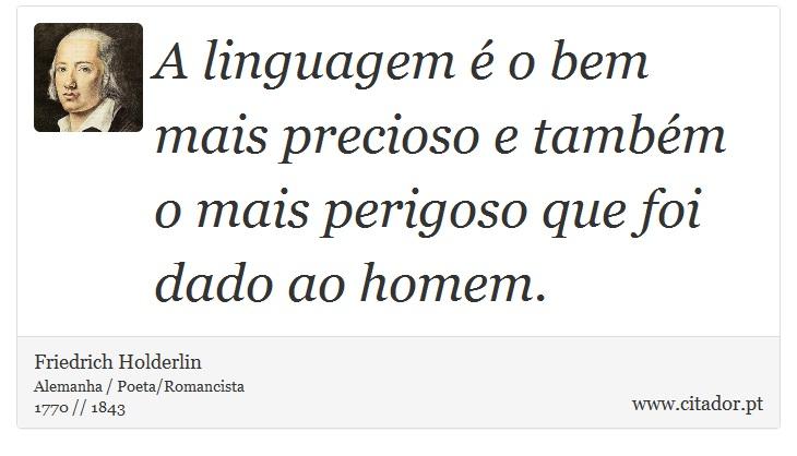 A linguagem é o bem mais precioso e também o mais perigoso que foi dado ao homem. - Friedrich Holderlin - Frases