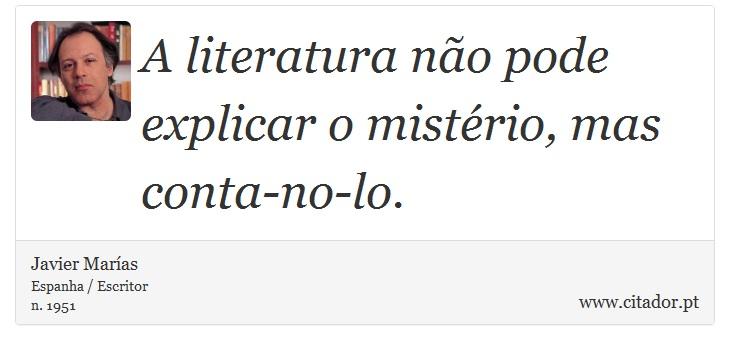 A literatura não pode explicar o mistério, mas conta-no-lo. - Javier Marías - Frases