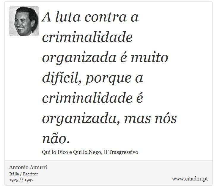 A luta contra a criminalidade organizada é muito difícil, porque a criminalidade é organizada, mas nós não. - Antonio Amurri - Frases