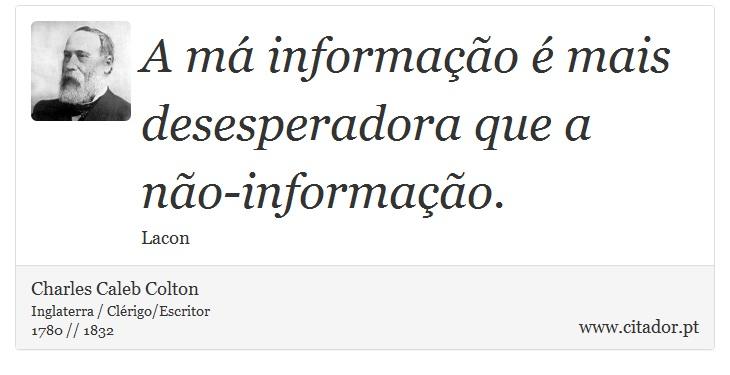 A má informação é mais desesperadora que a não-informação. - Charles Caleb Colton - Frases