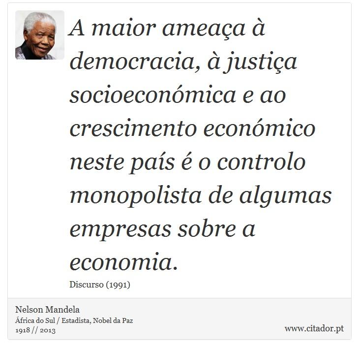 A maior ameaça à democracia, à justiça socioeconómica e ao crescimento económico neste país é o controlo monopolista de algumas empresas sobre a economia. - Nelson Mandela - Frases