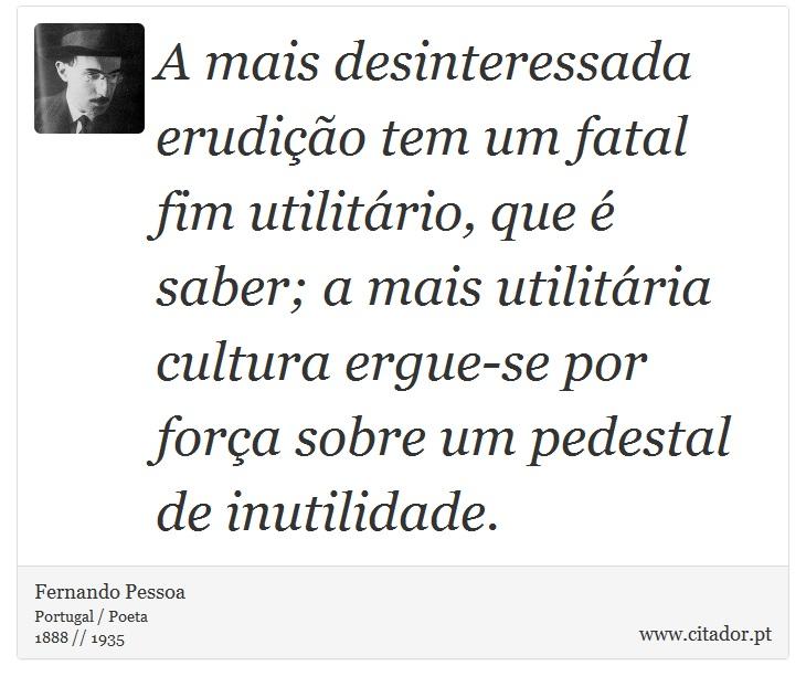 A mais desinteressada erudição tem um fatal fim utilitário, que é saber; a mais utilitária cultura ergue-se por força sobre um pedestal de inutilidade. - Fernando Pessoa - Frases