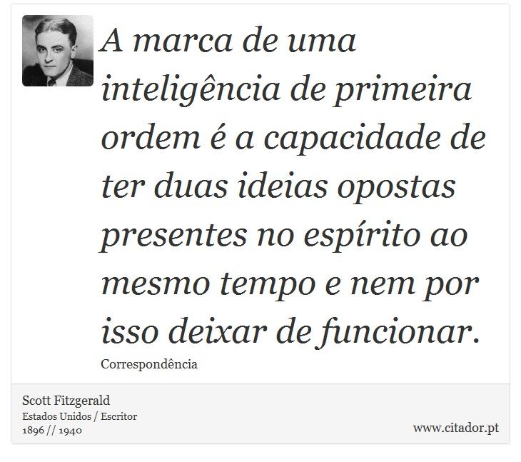 A marca de uma inteligência de primeira ordem é a capacidade de ter duas ideias opostas presentes no espírito ao mesmo tempo e nem por isso deixar de funcionar. - Scott Fitzgerald - Frases