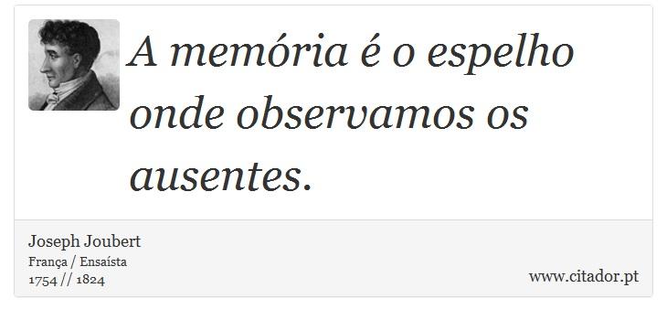 A memória é o espelho onde observamos os ausentes. - Joseph Joubert - Frases