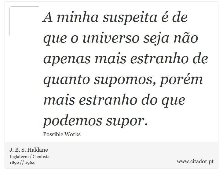A minha suspeita é de que o universo seja não apenas mais estranho de quanto supomos, porém mais estranho do que podemos supor. - J. B. S. Haldane - Frases