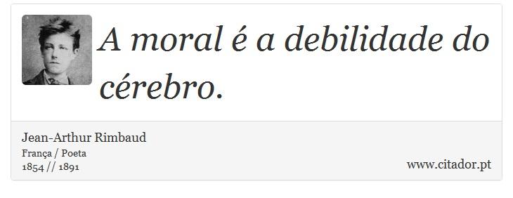 A moral é a debilidade do cérebro. - Jean-Arthur Rimbaud - Frases