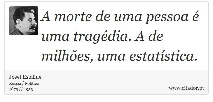 A morte de uma pessoa é uma tragédia. A de milhões, uma estatística. - Josef Estaline - Frases