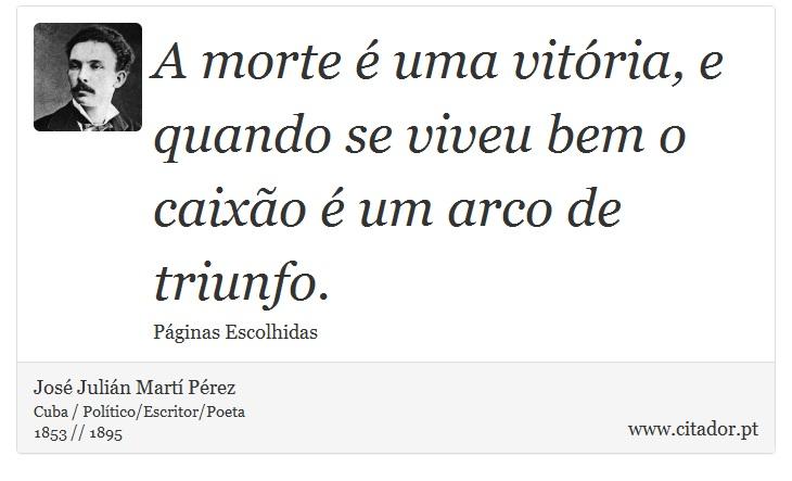 A morte é uma vitória, e quando se viveu bem o caixão é um arco de triunfo. - José Julián Martí Pérez - Frases