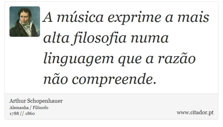 A música exprime a mais alta filosofia numa linguagem que a razão não compreende. - Arthur Schopenhauer - Frases