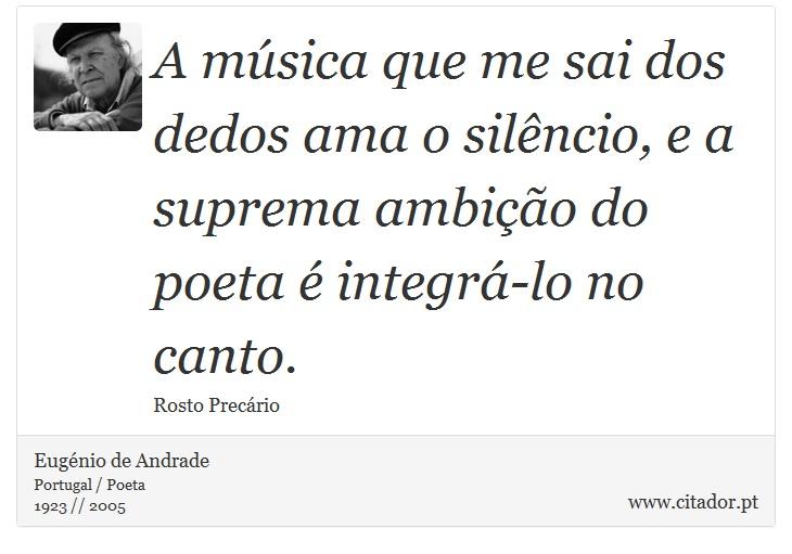 A música que me sai dos dedos ama o silêncio, e a suprema ambição do poeta é integrá-lo no canto. - Eugénio de Andrade - Frases