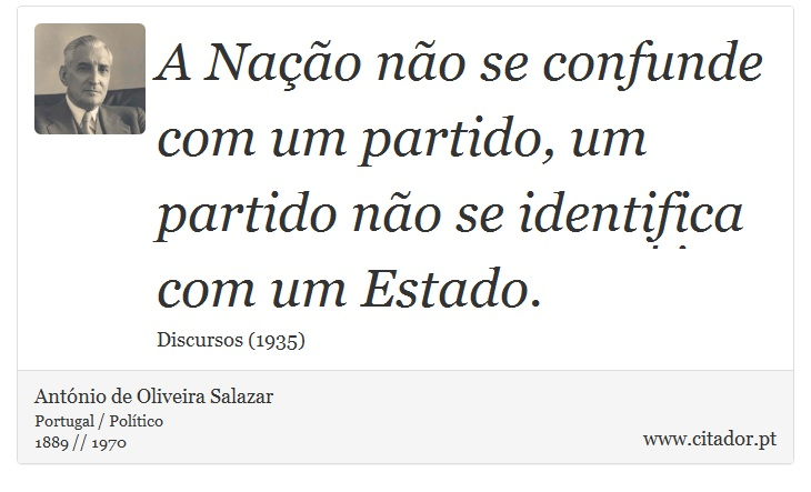 A Nação não se confunde com um partido, um partido não se identifica com um Estado. - António de Oliveira Salazar - Frases