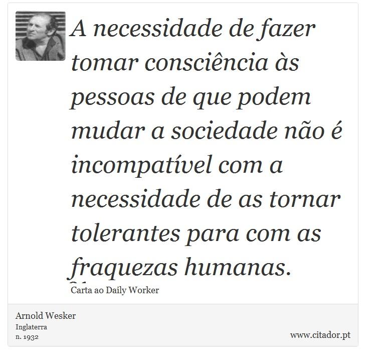 A necessidade de fazer tomar consciência às pessoas de que podem mudar a sociedade não é incompatível com a necessidade de as tornar tolerantes para com as fraquezas humanas. - Arnold Wesker - Frases