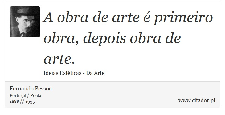 A obra de arte é primeiro obra, depois obra de arte. - Fernando Pessoa - Frases