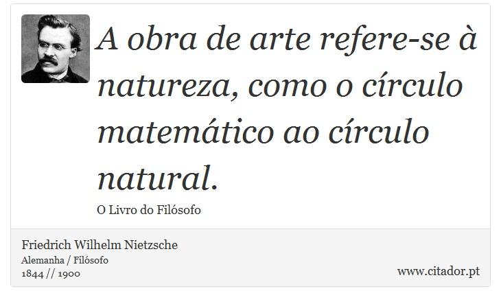 A obra de arte refere-se à natureza, como o círculo matemático ao círculo natural. - Friedrich Wilhelm Nietzsche - Frases