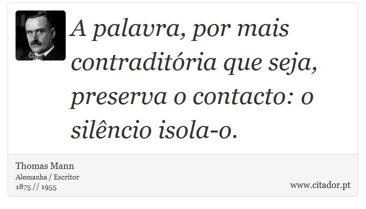 A palavra, por mais contraditória que seja, preserva o contacto: o silêncio isola-o. - Thomas Mann - Frases
