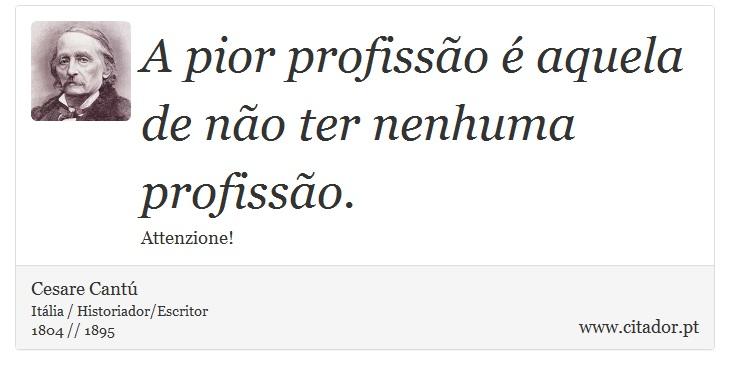 A pior profissão é aquela de não ter nenhuma profissão. - Cesare Cantú - Frases