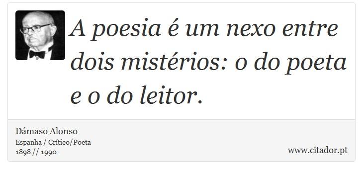 A poesia é um nexo entre dois mistérios: o do poeta e o do leitor. - Dámaso Alonso - Frases