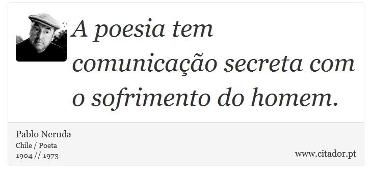 A poesia tem comunicação secreta com o sofrimento do homem. - Pablo Neruda - Frases