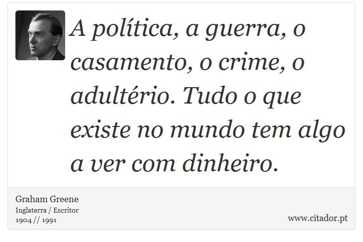 A política, a guerra, o casamento, o crime, o adultério. Tudo o que existe no mundo tem algo a ver com dinheiro. - Graham Greene - Frases