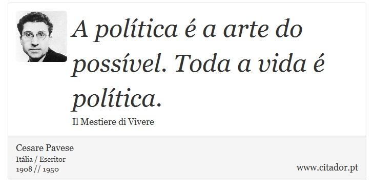 A política é a arte do possível. Toda a vida é política. - Cesare Pavese - Frases