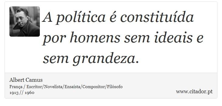 A política é constituída por homens sem ideais e sem grandeza. - Albert Camus - Frases