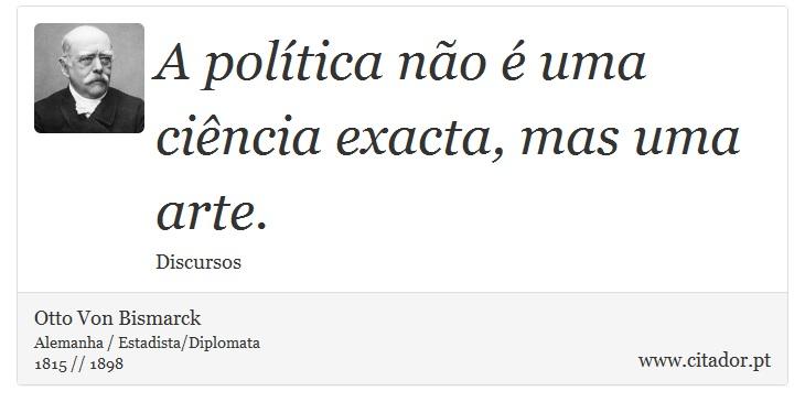 A política não é uma ciência exacta, mas uma arte. - Otto Von Bismarck - Frases