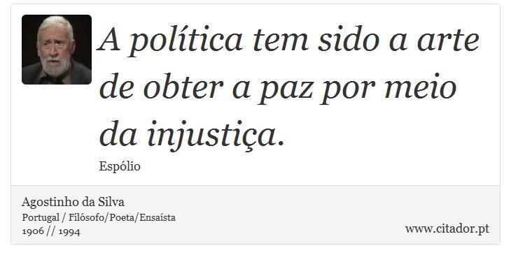 A política tem sido a arte de obter a paz por meio da injustiça. - Agostinho da Silva - Frases