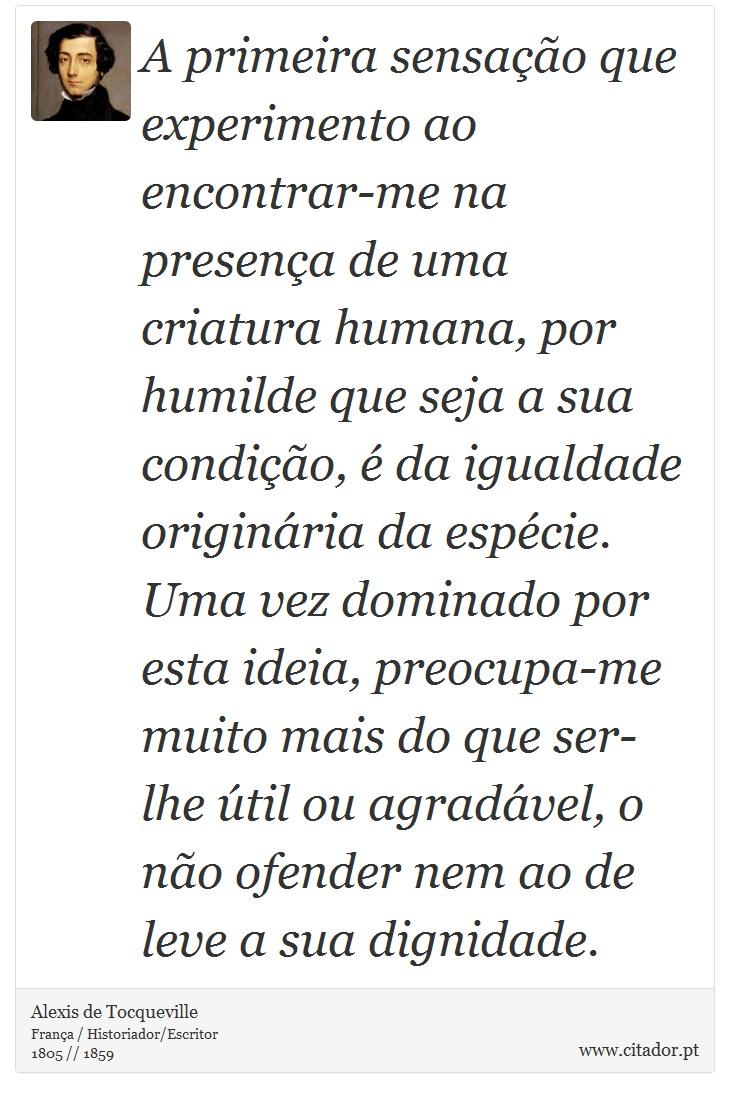 A primeira sensação que experimento ao encontrar-me na presença de uma criatura humana, por humilde que seja a sua condição, é da igualdade originária da espécie. Uma vez dominado por esta ideia, preocupa-me muito mais do que ser-lhe útil ou agradável, o não ofender nem ao de leve a sua dignidade. - Alexis de Tocqueville - Frases