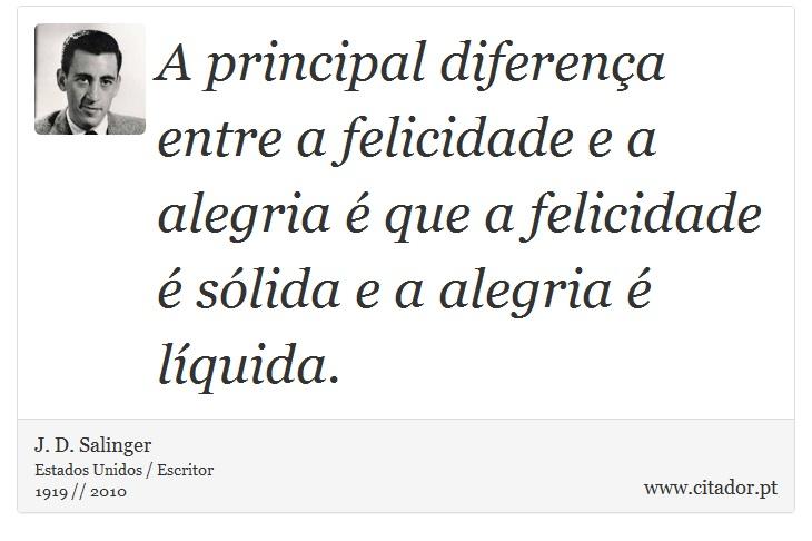 A principal diferença entre a felicidade e a alegria é que a felicidade é sólida e a alegria é líquida. - J. D. Salinger - Frases