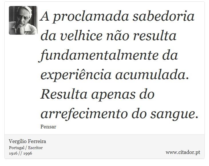 A proclamada sabedoria da velhice não resulta fundamentalmente da experiência acumulada. Resulta apenas do arrefecimento do sangue. - Vergílio Ferreira - Frases