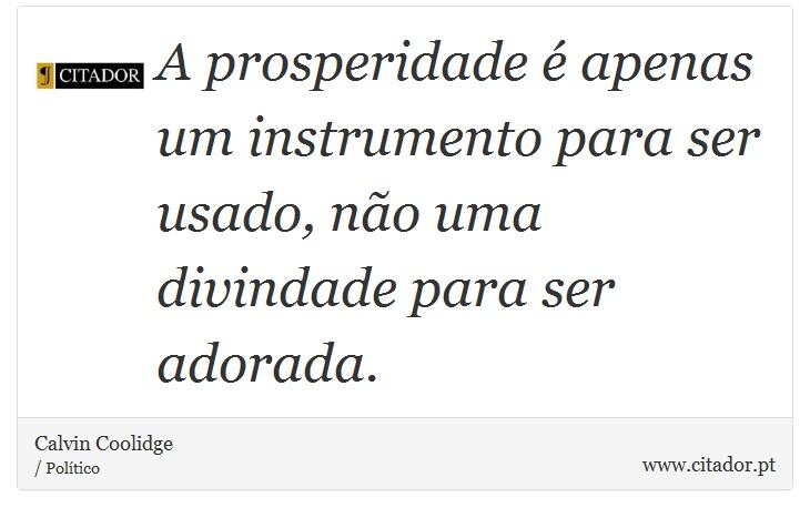 A prosperidade é apenas um instrumento para ser usado, não uma divindade para ser adorada. - Calvin Coolidge - Frases
